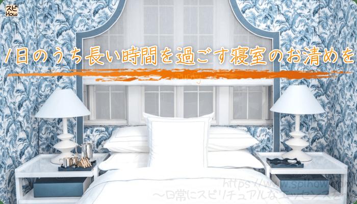 寝室のお清めは大切!1日のうち長い時間を過ごす寝室のお清めを
