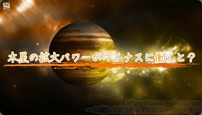 木星の拡大パワーがマイナスに働いてしまうと?