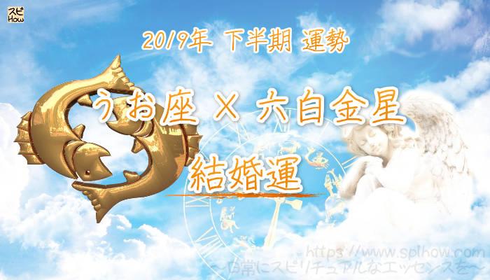 【結婚運】- うお座×六白金星の2019年下半期の運勢